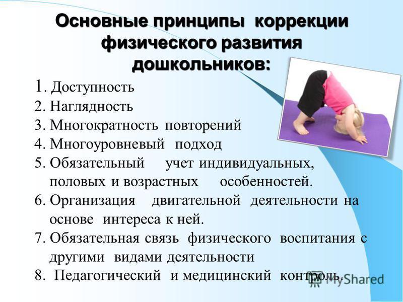Основные принципы коррекции физического развития дошкольников: 1. Доступность 2. Наглядность 3. Многократность повторений 4. Многоуровневый подход 5. Обязательный учет индивидуальных, половых и возрастных особенностей. 6. Организация двигательной дея