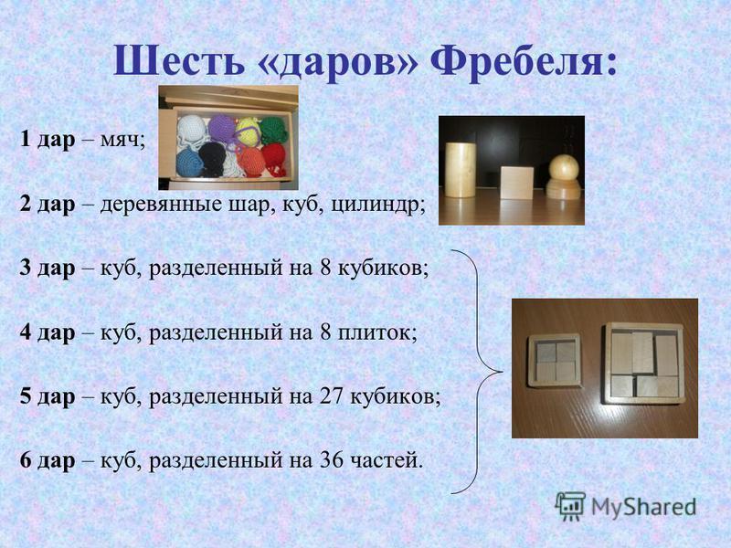 Шесть «даров» Фребеля: 1 дар – мяч; 2 дар – деревянные шар, куб, цилиндр; 3 дар – куб, разделенный на 8 кубиков; 4 дар – куб, разделенный на 8 плиток; 5 дар – куб, разделенный на 27 кубиков; 6 дар – куб, разделенный на 36 частей.