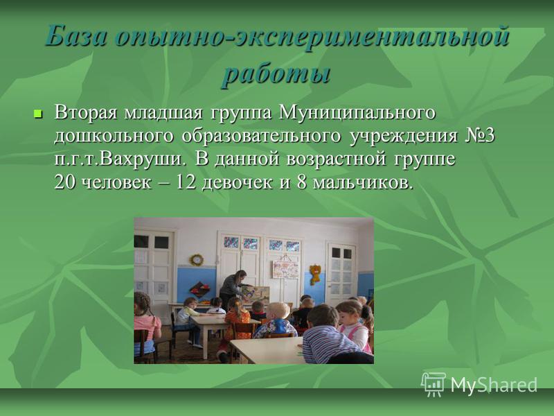 База опытно-экспериментальной работы Вторая младшая группа Муниципального дошкольного образовательного учреждения 3 п.г.т.Вахруши. В данной возрастной группе 20 человек – 12 девочек и 8 мальчиков. Вторая младшая группа Муниципального дошкольного обра