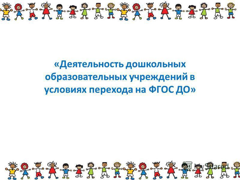1 «Деятельность дошкольных образовательных учреждений в условиях перехода на ФГОС ДО»