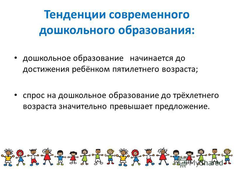Тенденции современного дошкольного образования: дошкольное образование начинается до достижения ребёнком пятилетнего возраста; спрос на дошкольное образование до трёхлетнего возраста значительно превышает предложение.