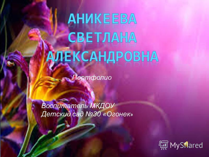 Портфолио Воспитатель МКДОУ Детский сад 30 «Огонек »