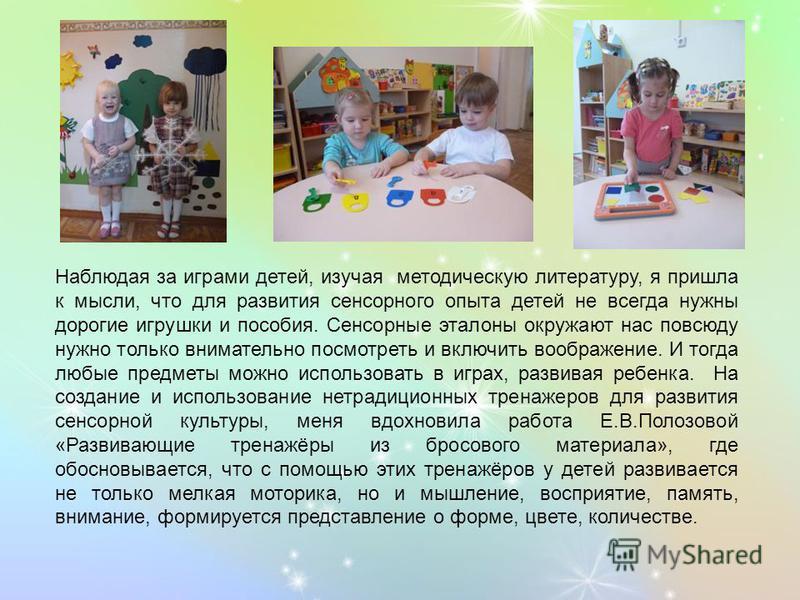 Наблюдая за играми детей, изучая методическую литературу, я пришла к мысли, что для развития сенсорного опыта детей не всегда нужны дорогие игрушки и пособия. Сенсорные эталоны окружают нас повсюду нужно только внимательно посмотреть и включить вообр
