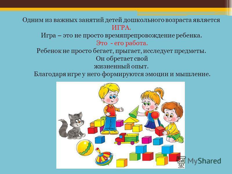 Одним из важных занятий детей дошкольного возраста является ИГРА. Игра – это не просто времяпрепровождение ребенка. Это - его работа. Ребенок не просто бегает, прыгает, исследует предметы. Он обретает свой жизненный опыт. Благодаря игре у него формир