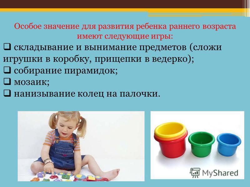 Особое значение для развития ребенка раннего возраста имеют следующие игры: складывание и вынимание предметов (сложи игрушки в коробку, прищепки в ведерко); собирание пирамидок; мозаик; нанизывание колец на палочки.