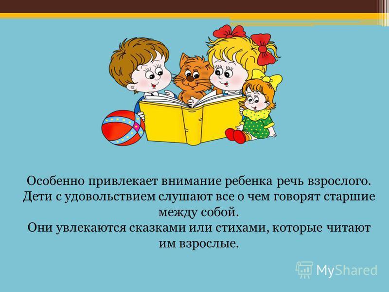 Особенно привлекает внимание ребенка речь взрослого. Дети с удовольствием слушают все о чем говорят старшие между собой. Они увлекаются сказками или стихами, которые читают им взрослые.
