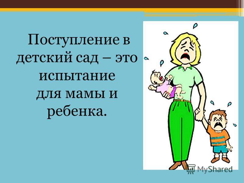 Поступление в детский сад – это испытание для мамы и ребенка.