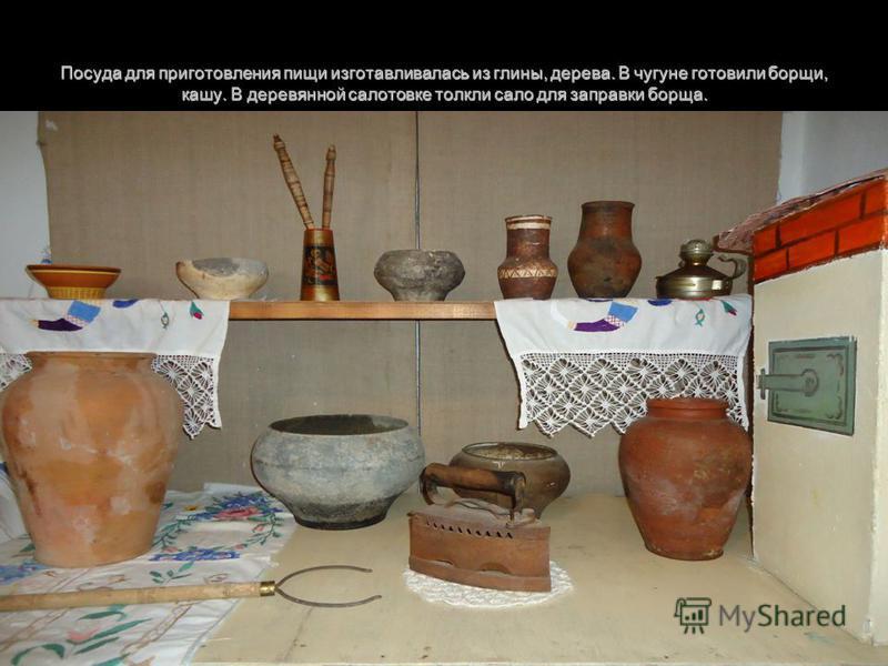 Посуда для приготовления пищи изготавливалась из глины, дерева. В чугуне готовили борщи, кашу. В деревянной салотовке толкли сало для заправки борща.