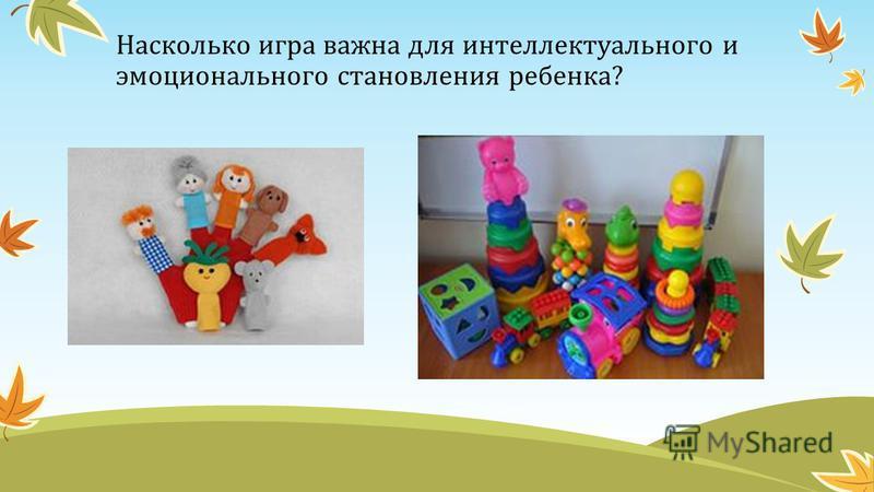 Насколько игра важна для интеллектуального и эмоционального становления ребенка?