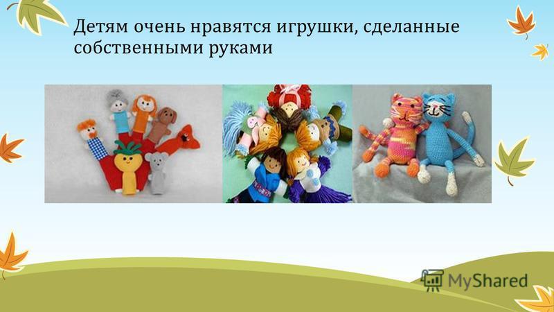 Детям очень нравятся игрушки, сделанные собственными руками