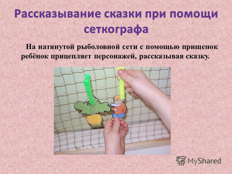 На натянутой рыболовной сети с помощью прищепок ребёнок прицепляет персонажей, рассказывая сказку.