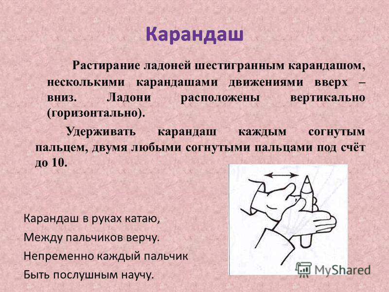Растирание ладоней шестигранным карандашом, несколькими карандашами движениями вверх – вниз. Ладони расположены вертикально (горизонтально). Удерживать карандаш каждым согнутым пальцем, двумя любыми согнутыми пальцами под счёт до 10. Карандаш в руках