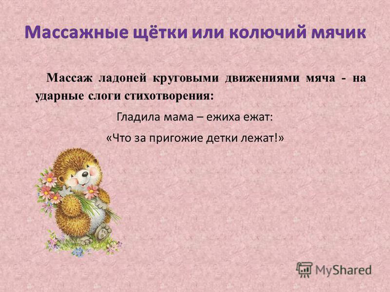 Массаж ладоней круговыми движениями мяча - на ударные слоги стихотворения: Гладила мама – ежиха ежат : « Что за пригожие детки лежат !»