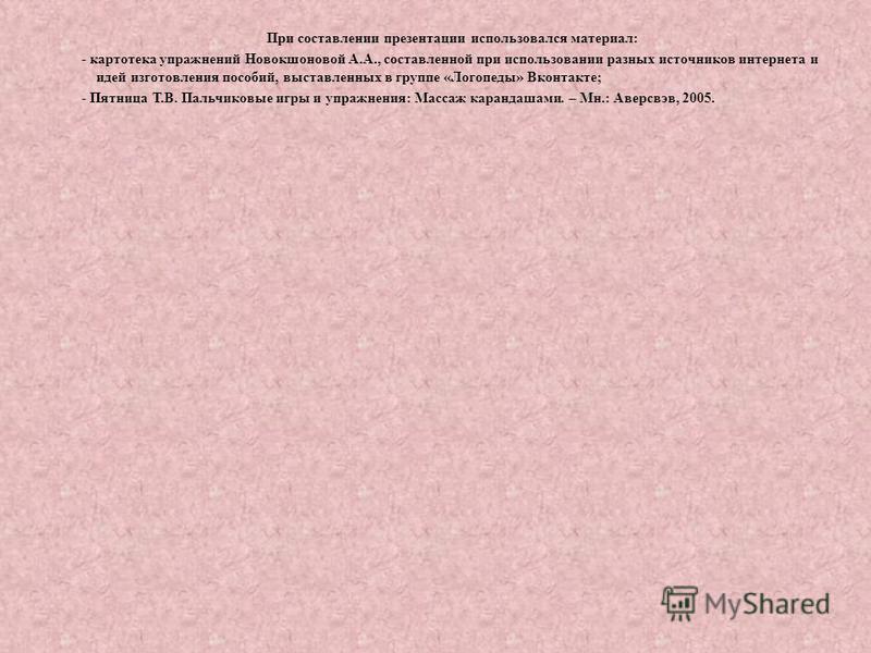 При составлении презентации использовался материал: - картотека упражнений Новокшоновой А.А., составленной при использовании разных источников интернета и идей изготовления пособий, выставленных в группе «Логопеды» Вконтакте; - Пятница Т.В. Пальчиков