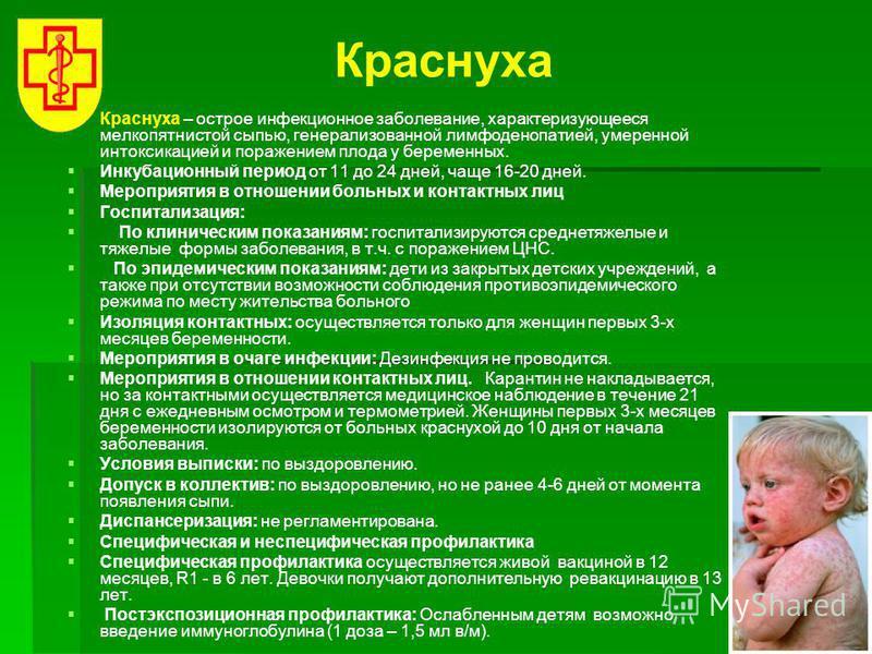 Краснуха Краснуха – острое инфекционное заболевание, характеризующееся мелкопятнистой сыпью, генерализованной лимфаденопатией, умеренной интоксикацией и поражением плода у беременных. Инкубационный период от 11 до 24 дней, чаще 16-20 дней. Мероприяти