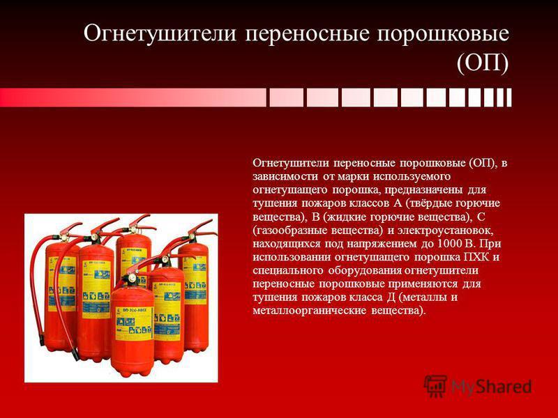 Огнетушители переносные порошковые (ОП) Огнетушители переносные порошковые (ОП), в зависимости от марки используемого огнетушащего порошка, предназначены для тушения пожаров классов А (твёрдые горючие вещества), В (жидкие горючие вещества), С (газооб