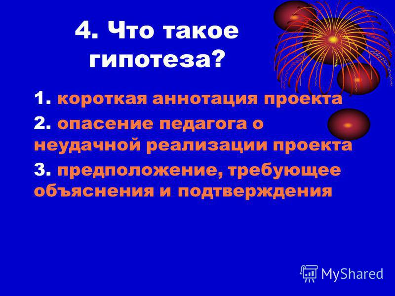 4. Что такое гипотеза? 1. короткая аннотация проекта 2. опасение педагога о неудачной реализации проекта 3. предположение, требующее объяснения и подтверждения
