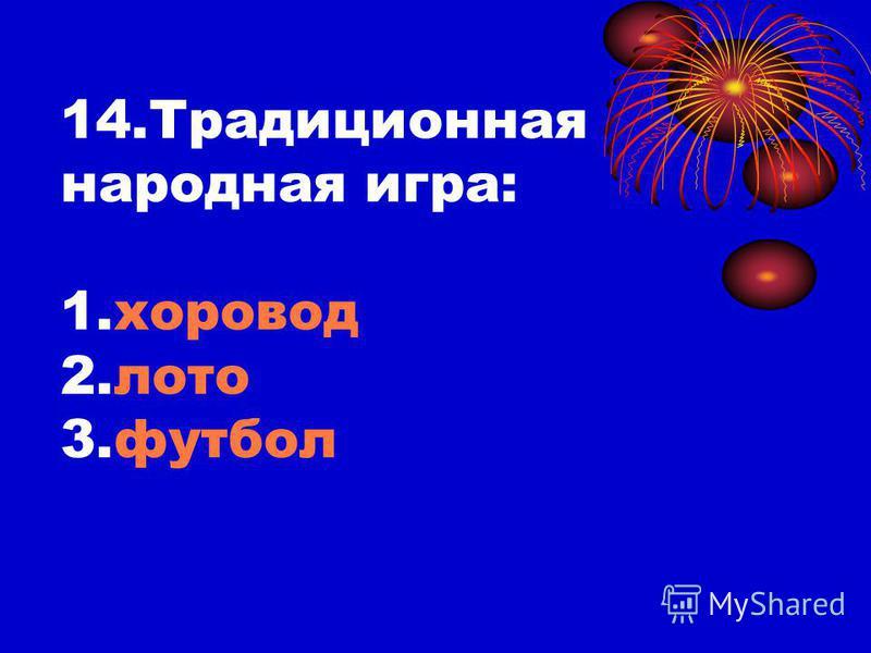 14. Традиционная народная игра: 1. хоровод 2. лото 3.футбол