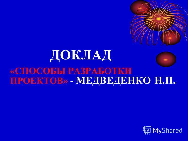 ДОКЛАД «СПОСОБЫ РАЗРАБОТКИ ПРОЕКТОВ» - МЕДВЕДЕНКО Н.П.