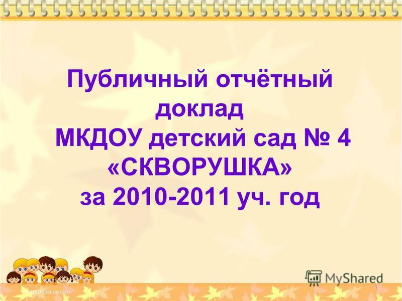 Публичный отчётный доклад МКДОУ детский сад 4 «СКВОРУШКА» за 2010-2011 уч. год 1
