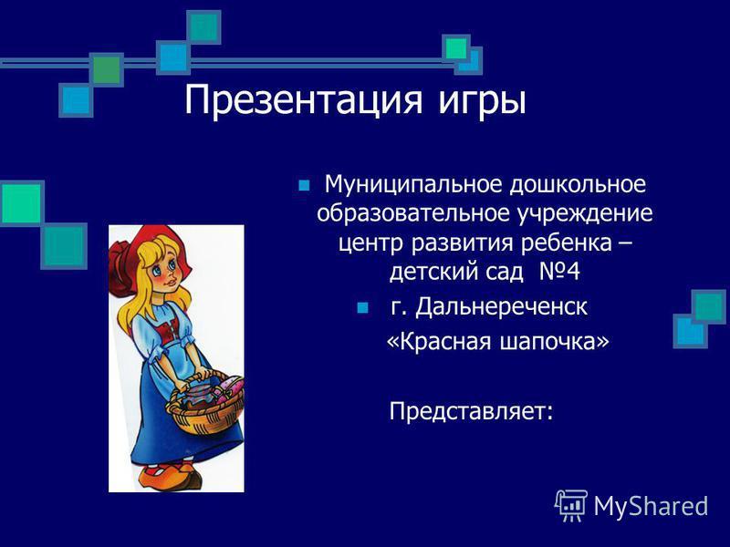 Презентация игры Муниципальное дошкольное образовательное учреждение центр развития ребенка – детский сад 4 г. Дальнереченск «Красная шапочка» Представляет: