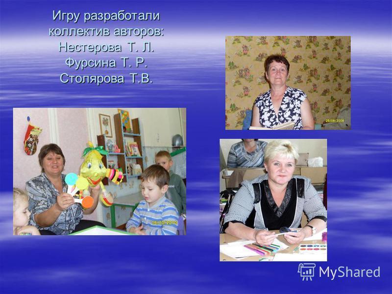 Игру разработали коллектив авторов: Нестерова Т. Л. Фурсина Т. Р. Столярова Т.В.
