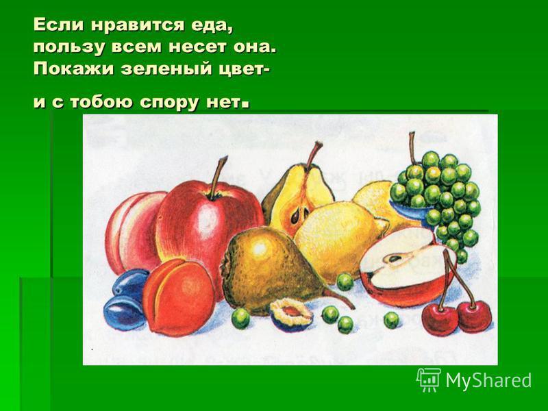 Если нравится еда, пользу всем несет она. Покажи зеленый цвет- и с тобою спору нет.