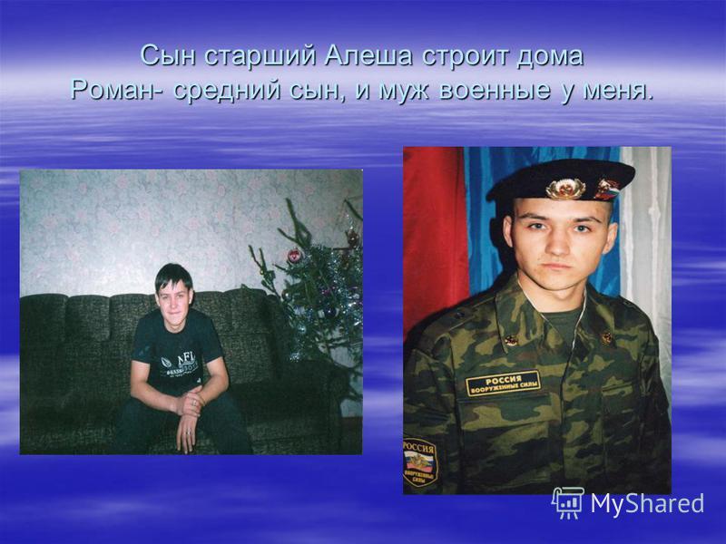 Сын старший Алеша строит дома Роман- средний сын, и муж военные у меня.
