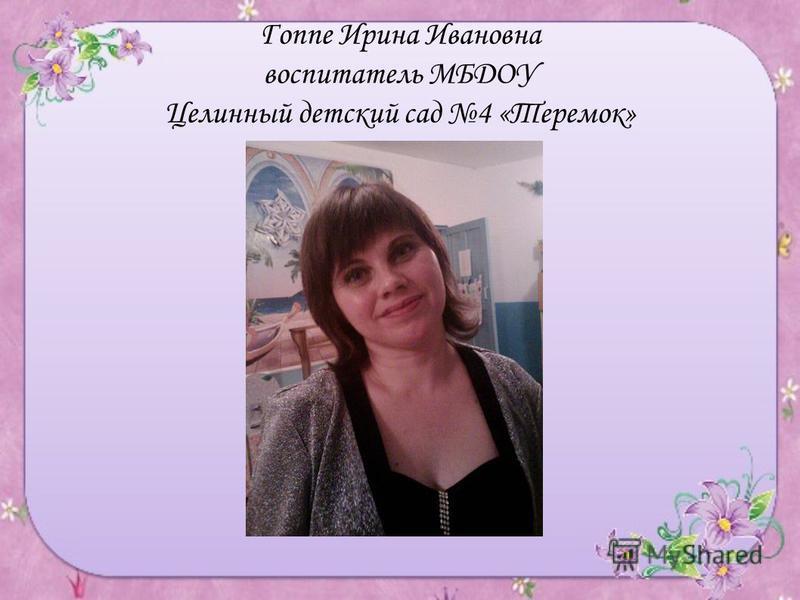 Гоппе Ирина Ивановна воспитатель МБДОУ Целинный детский сад 4 «Теремок»