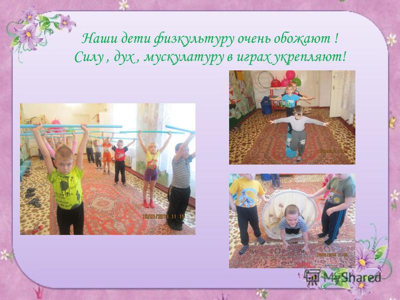 Наши дети физкультуру очень обожают ! Силу, дух, мускулатуру в играх укрепляют!