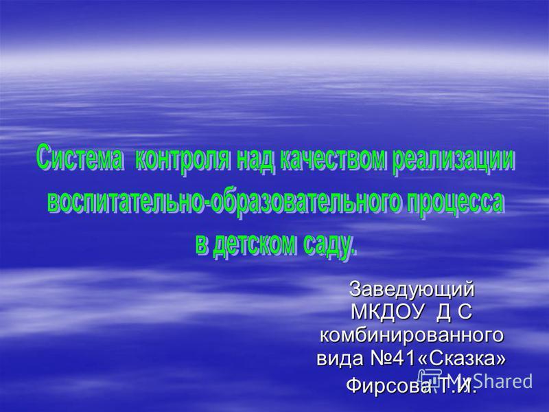 Заведующий МКДОУ Д С комбинированного вида 41«Сказка» Фирсова Т.И.