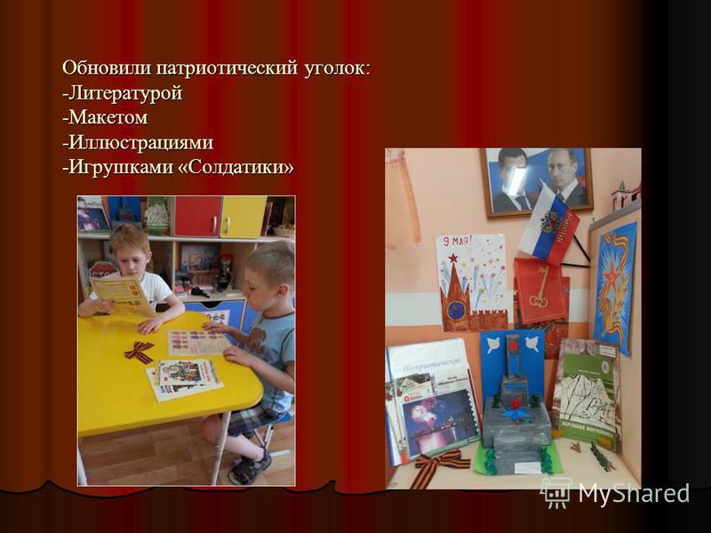 Обновили патриотический уголок: -Литературой -Макетом -Иллюстрациями -Игрушками «Солдатики»