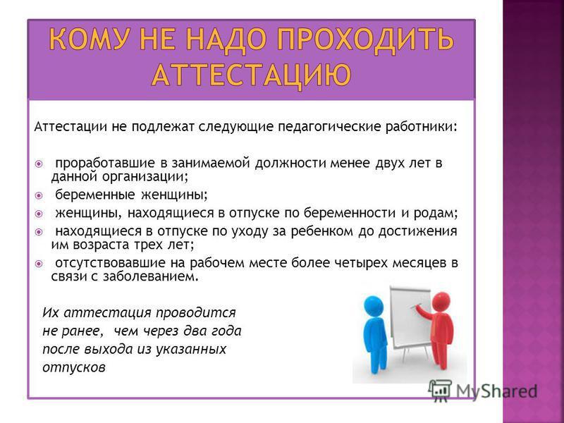 Аттестации не подлежат следующие педагогические работники: проработавшие в занимаемой должности менее двух лет в данной организации; беременные женщины; женщины, находящиеся в отпуске по беременности и родам; находящиеся в отпуске по уходу за ребенко