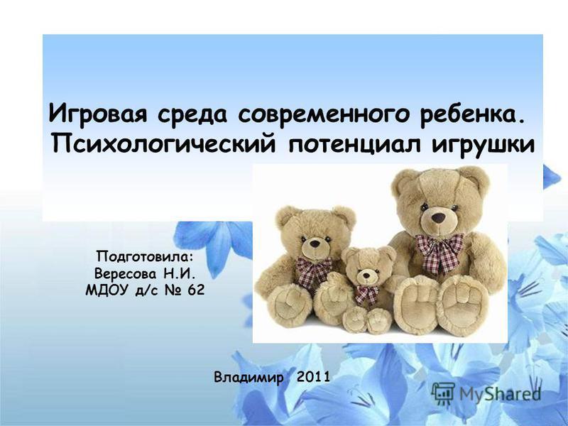 Подготовила: Вересова Н.И. МДОУ д/с 62 Владимир 2011 Игровая среда современного ребенка. Психологический потенциал игрушки