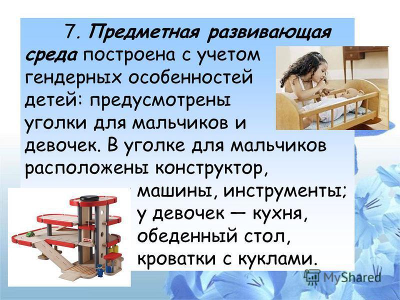 7. Предметная развивающая среда построена с учетом гендерных особенностей детей: предусмотрены уголки для мальчиков и девочек. В уголке для мальчиков расположены конструктор, машины, инструменты; у девочек кухня, обеденный стол, кроватки с куклами.