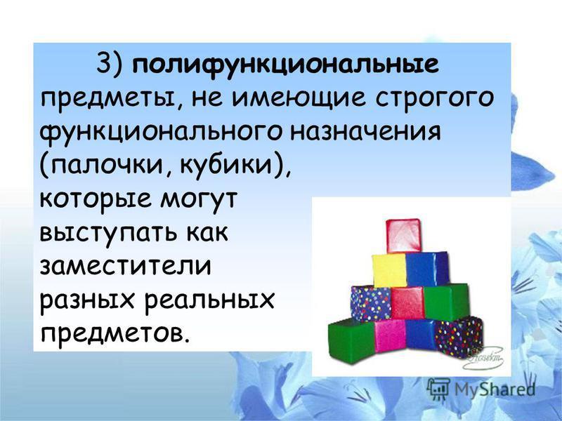 3) полифункциональные предметы, не имеющие строгого функционального назначения (палочки, кубики), которые могут выступать как заместители разных реальных предметов.