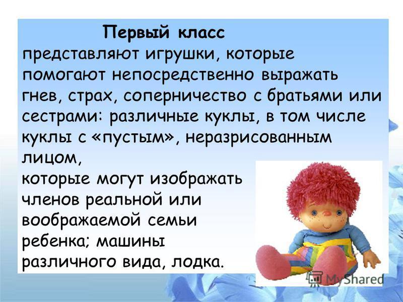 Первый класс представляют игрушки, которые помогают непосредственно выражать гнев, страх, соперничество с братьями или сестрами: различные куклы, в том числе куклы с «пустым», не раз рисованным лицом, которые могут изображать членов реальной или вооб