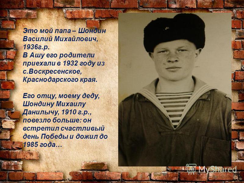 Это мой папа – Шондин Василий Михайлович, 1936 г.р. В Ашу его родители приехали в 1932 году из с.Воскресенское, Краснодарского края. Его отцу, моему деду, Шондину Михаилу Данилычу, 1910 г.р., повезло больше: он встретил счастливый день Победы и дожил