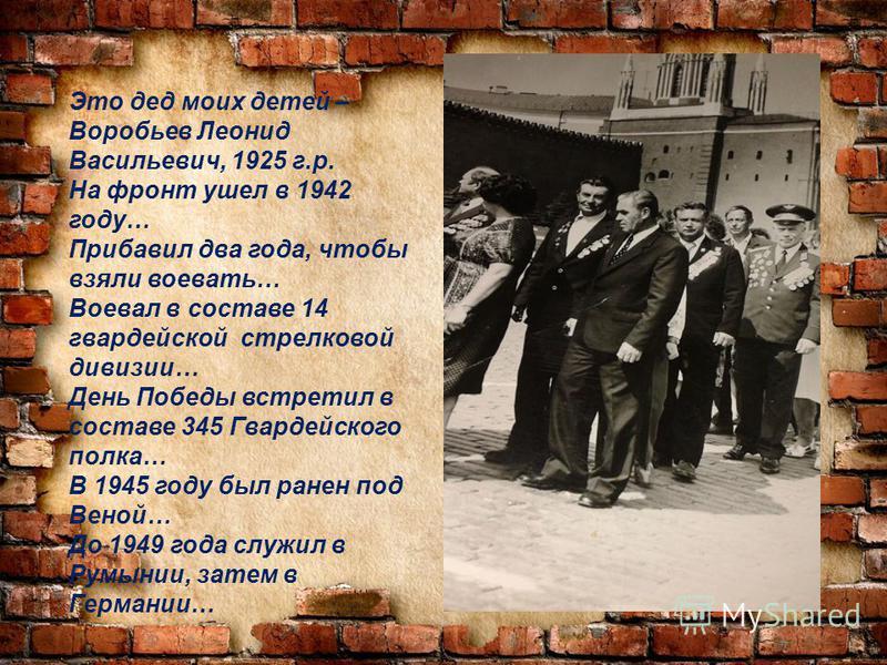 Это дед моих детей – Воробьев Леонид Васильевич, 1925 г.р. На фронт ушел в 1942 году… Прибавил два года, чтобы взяли воевать… Воевал в составе 14 гвардейской стрелковой дивизии… День Победы встретил в составе 345 Гвардейского полка… В 1945 году был р