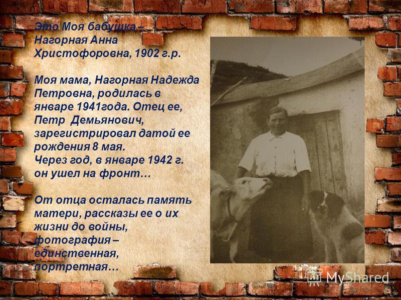 Это Моя бабушка – Нагорная Анна Христофоровна, 1902 г.р. Моя мама, Нагорная Надежда Петровна, родилась в январе 1941 года. Отец ее, Петр Демьянович, зарегистрировал датой ее рождения 8 мая. Через год, в январе 1942 г. он ушел на фронт… От отца остала
