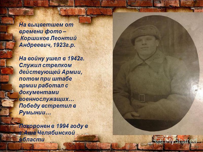 На выцветшем от времени фото – Коршиков Леонтий Андреевич, 1923 г.р. На войну ушел в 1942 г. Служил стрелком действующей Армии, потом при штабе армии работал с документами военнослужащих… Победу встретил в Румынии… Похоронен в 1994 году в г.Аша Челяб