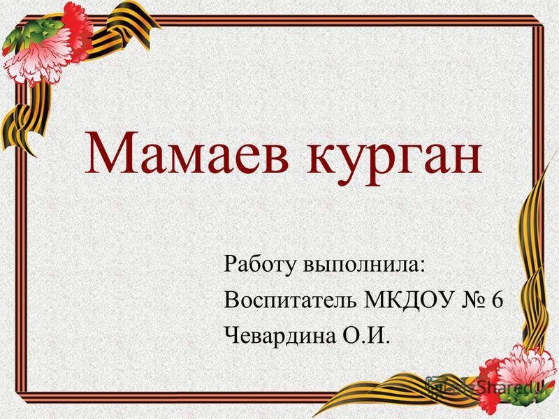 Мамаев курган Работу выполнила: Воспитатель МКДОУ 6 Чевардина О.И.