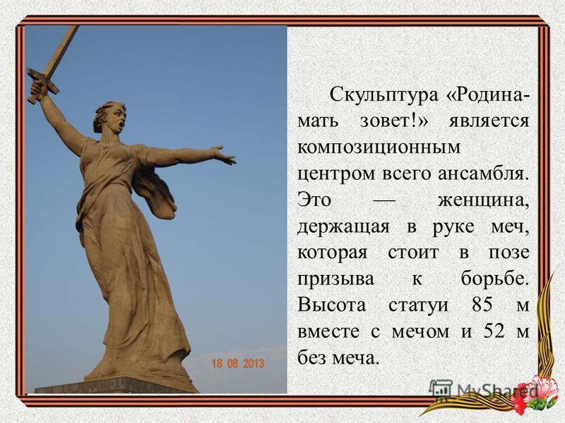 Скульптура «Родина- мать зовет!» является композиционным центром всего ансамбля. Это женщина, держащая в руке меч, которая стоит в позе призыва к борьбе. Высота статуи 85 м вместе с мечом и 52 м без меча.
