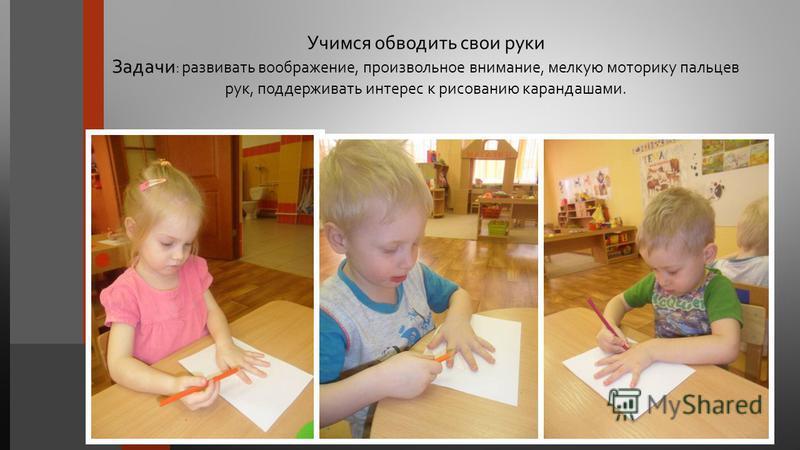 Учимся обводить свои руки Задачи : развивать воображение, произвольное внимание, мелкую моторику пальцев рук, поддерживать интерес к рисованию карандашами.