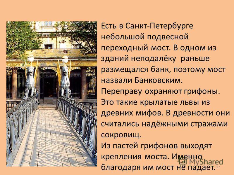 Есть в Санкт-Петербурге небольшой подвесной переходный мост. В одном из зданий неподалёку раньше размещался банк, поэтому мост назвали Банковским. Переправу охраняют грифоны. Это такие крылатые львы из древних мифов. В древности они считались надёжны