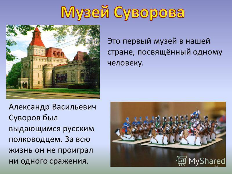Это первый музей в нашей стране, посвящённый одному человеку. Александр Васильевич Суворов был выдающимся русским полководцем. За всю жизнь он не проиграл ни одного сражения. 14