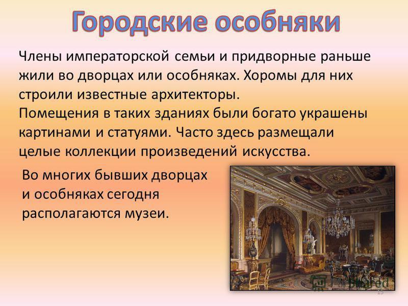 Члены императорской семьи и придворные раньше жили во дворцах или особняках. Хоромы для них строили известные архитекторы. Помещения в таких зданиях были богато украшены картинами и статуями. Часто здесь размещали целые коллекции произведений искусст