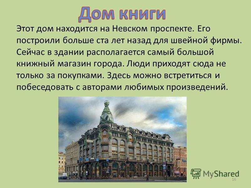 Этот дом находится на Невском проспекте. Его построили больше ста лет назад для швейной фирмы. Сейчас в здании располагается самый большой книжный магазин города. Люди приходят сюда не только за покупками. Здесь можно встретиться и побеседовать с авт
