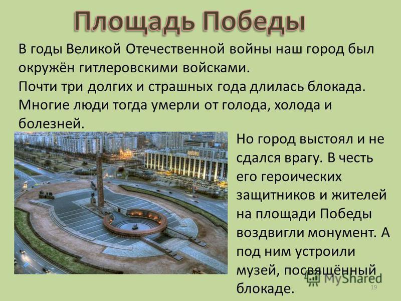 В годы Великой Отечественной войны наш город был окружён гитлеровскими войсками. Почти три долгих и страшных года длилась блокада. Многие люди тогда умерли от голода, холода и болезней. Но город выстоял и не сдался врагу. В честь его героических защи
