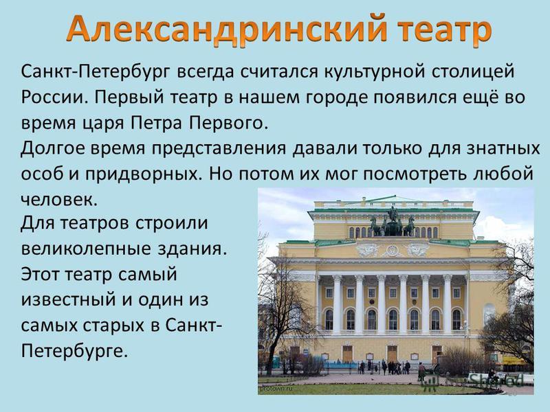 Санкт-Петербург всегда считался культурной столицей России. Первый театр в нашем городе появился ещё во время царя Петра Первого. Долгое время представления давали только для знатных особ и придворных. Но потом их мог посмотреть любой человек. Для те